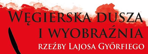 Węgierska dusza i wyobraźnia – rzeźby Lajosa Győrfiego